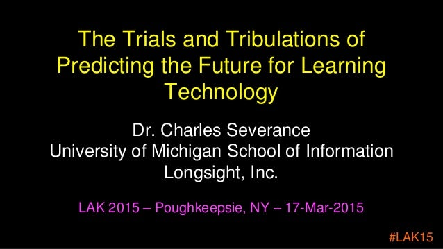 The Trials and Tribulations of Predicting the Future for Learning Technology Dr. Charles Severance University of Michigan ...