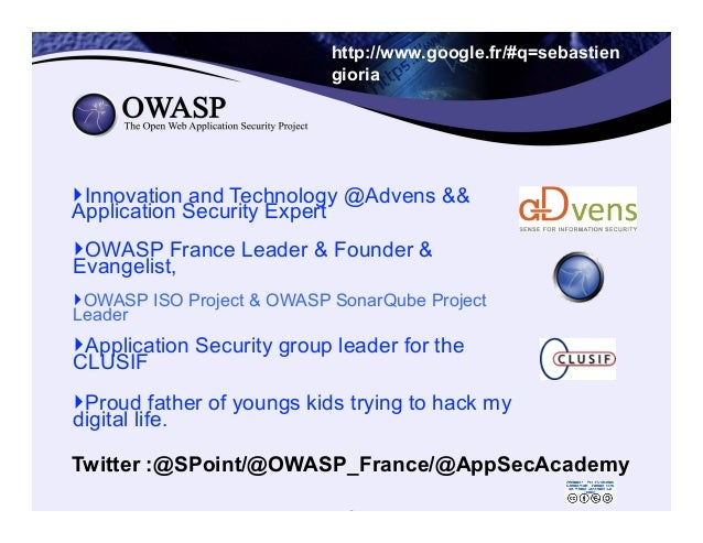 2 http://www.google.fr/#q=sebastien gioria ‣OWASP France Leader & Founder & Evangelist, ‣OWASP ISO Project & OWASP Sonar...