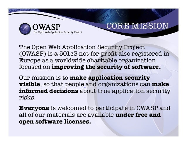 CORE MISSION   The Open Web Application Security Project (OWASP) is a 501c3 not-for-profit also registered in Europe as a...