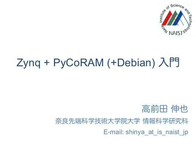 Zynq + PyCoRAM (+Debian) 入門 高前田 伸也 奈良先端科学技術大学院大学 情報科学研究科 E-mail: shinya_at_is_naist_jp
