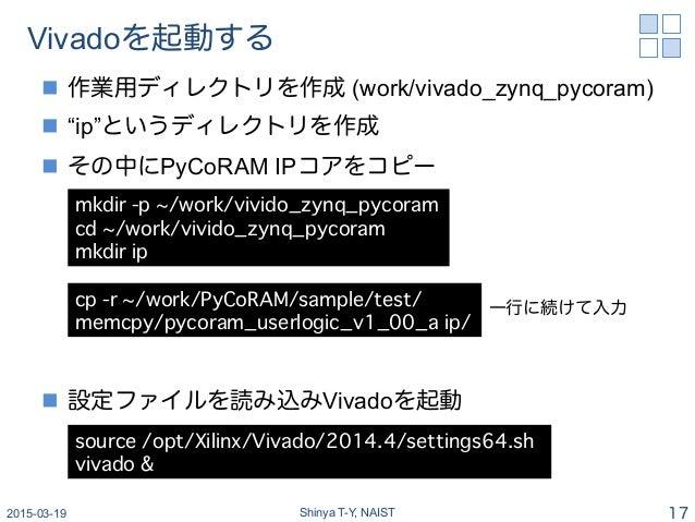 "Vivadoを起動する n 作業用ディレクトリを作成 (work/vivado_zynq_pycoram) n ""ip""というディレクトリを作成 n その中にPyCoRAM IPコアをコピー n 設定ファイルを読み込みVivad..."