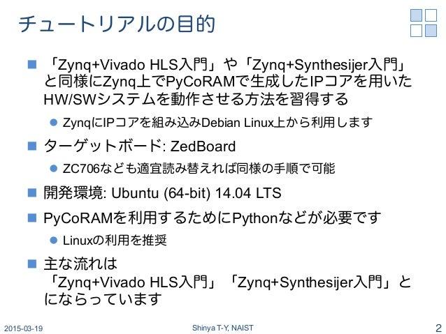 チュートリアルの目的 n 「Zynq+Vivado HLS入門」や「Zynq+Synthesijer入門」 と同様にZynq上でPyCoRAMで生成したIPコアを用いた HW/SWシステムを動作させる方法を習得する l ZynqにIPコ...