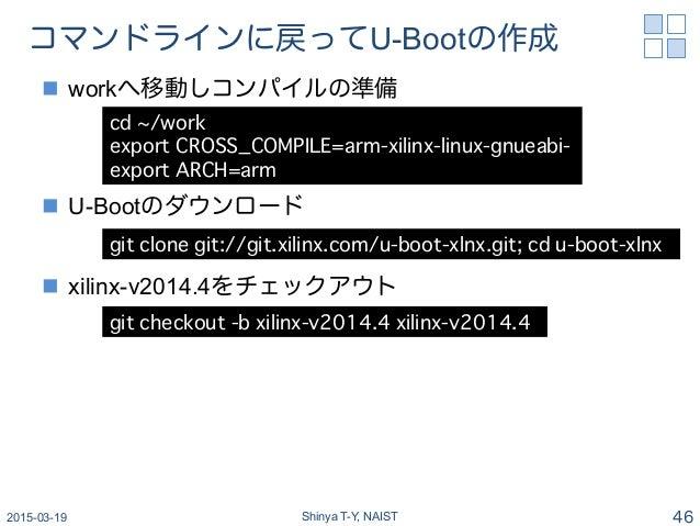コマンドラインに戻ってU-Bootの作成 n workへ移動しコンパイルの準備 n U-Bootのダウンロード n xilinx-v2014.4をチェックアウト 2015-03-19 Shinya T-Y, NAIST 46 cd ...