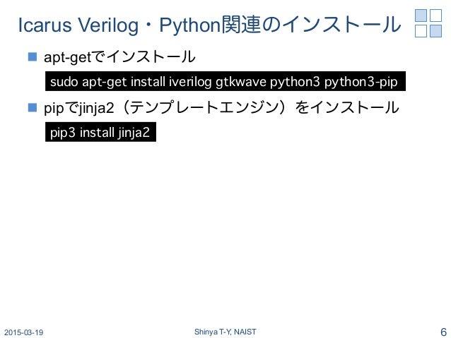 Icarus Verilog・Python関連のインストール n apt-getでインストール n pipでjinja2(テンプレートエンジン)をインストール 2015-03-19 Shinya T-Y, NAIST 6 sudo ap...