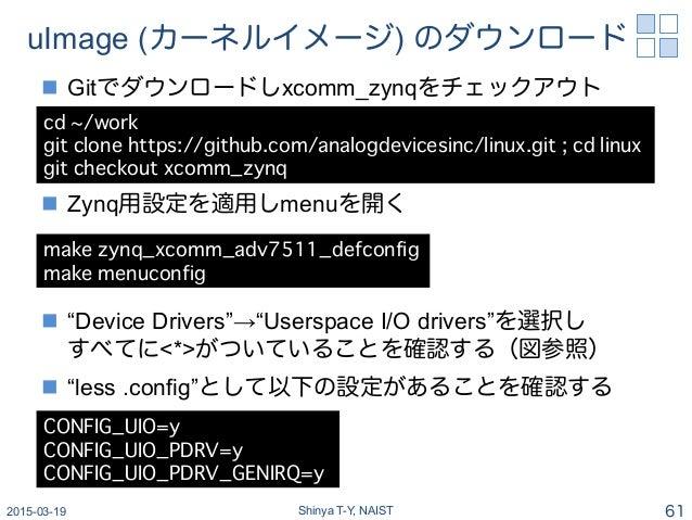 """uImage (カーネルイメージ) のダウンロード n Gitでダウンロードしxcomm_zynqをチェックアウト n Zynq用設定を適用しmenuを開く n """"Device Drivers""""→""""Userspace I/O dri..."""