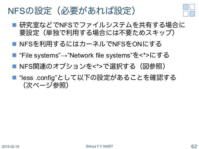 """NFSの設定(必要があれば設定) n 研究室などでNFSでファイルシステムを共有する場合に 要設定(単独で利用する場合には不要ためスキップ) n NFSを利用するにはカーネルでNFSをONにする n """"File systems""""→""""..."""