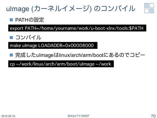 uImage (カーネルイメージ) のコンパイル n PATHの設定 n コンパイル n 完成したuImageはlinux/arch/arm/bootにあるのでコピー 2015-03-19 Shinya T-Y, NAIST 70 ...