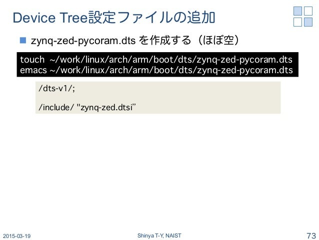 Device Tree設定ファイルの追加 n zynq-zed-pycoram.dts を作成する(ほぼ空) 2015-03-19 Shinya T-Y, NAIST 73 touch ~/work/linux/arch/arm/boot/...