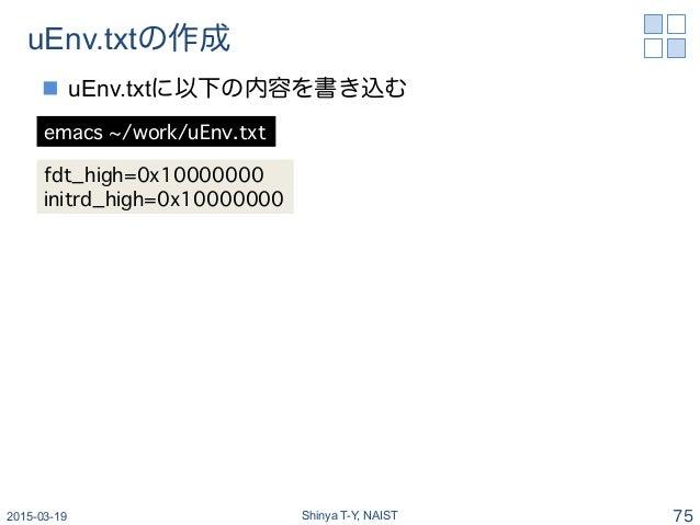 uEnv.txtの作成 n uEnv.txtに以下の内容を書き込む 2015-03-19 Shinya T-Y, NAIST 75 emacs ~/work/uEnv.txt� fdt_high=0x10000000� initrd_hig...