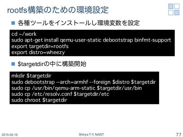 rootfs構築のための環境設定 n 各種ツールをインストールし環境変数を設定 n $targetdirの中に構築開始 2015-03-19 Shinya T-Y, NAIST 77 cd ~/work� sudo apt-get in...