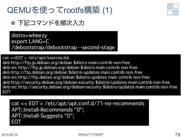 QEMUを使ってrootfs構築 (1) n 下記コマンドを順次入力 2015-03-19 Shinya T-Y, NAIST 78 distro=wheezy � export LANG=C� /debootstrap/debootstr...