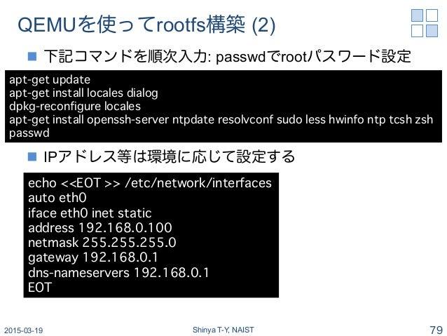 QEMUを使ってrootfs構築 (2) n 下記コマンドを順次入力: passwdでrootパスワード設定 n IPアドレス等は環境に応じて設定する 2015-03-19 Shinya T-Y, NAIST 79 apt-get up...