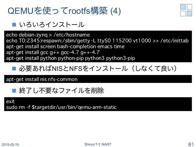 QEMUを使ってrootfs構築 (4) n いろいろインストール n 必要あればNISとNFSをインストール(しなくて良い) n 終了し不要なファイルを削除 2015-03-19 Shinya T-Y, NAIST 81 echo...