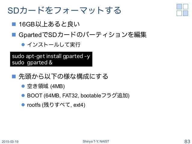 SDカードをフォーマットする n 16GB以上あると良い n GpartedでSDカードのパーティションを編集 l インストールして実行 n 先頭から以下の様な構成にする l 空き領域 (4MB) l BOOT (64M...
