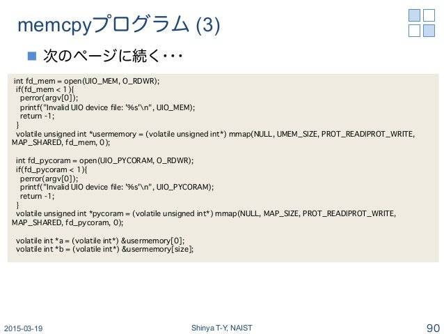 memcpyプログラム (3) n 次のページに続く・・・ 2015-03-19 Shinya T-Y, NAIST 90 int fd_mem = open(UIO_MEM, O_RDWR);� if(fd_mem < 1){� perr...