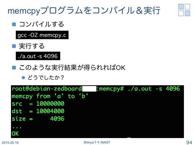 memcpyプログラムをコンパイル&実行 n コンパイルする n 実行する n このような実行結果が得られればOK l どうでしたか? 2015-03-19 Shinya T-Y, NAIST 94 gcc -O2 memcpy...