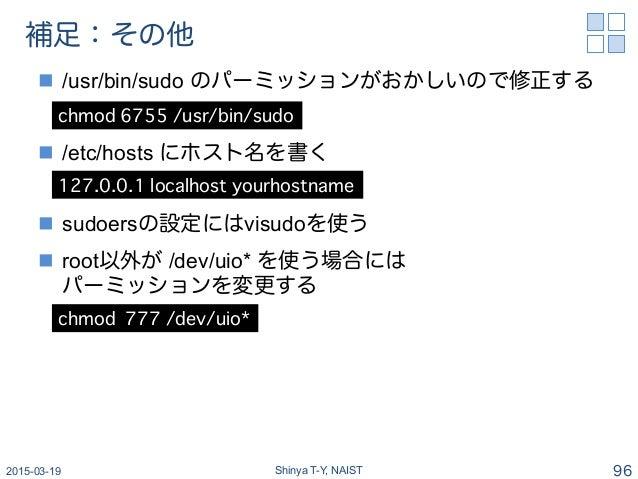 補足:その他 n /usr/bin/sudo のパーミッションがおかしいので修正する n /etc/hosts にホスト名を書く n sudoersの設定にはvisudoを使う n root以外が /dev/uio* を使う場合...