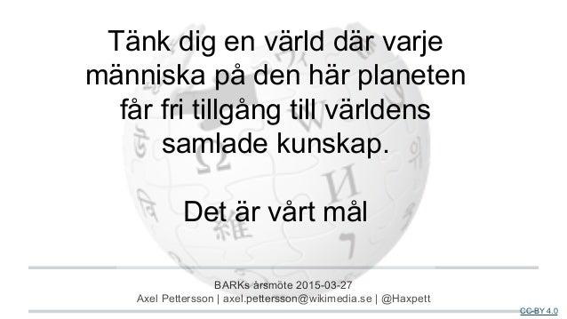 BARKs årsmöte 2015-03-27 Axel Pettersson | axel.pettersson@wikimedia.se | @Haxpett CC-BY 4.0 Tänk dig en värld där varje m...