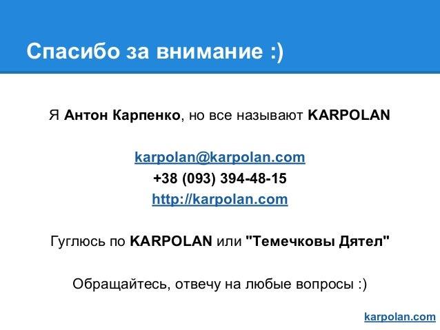 Спасибо за внимание :) Я Антон Карпенко, но все называют KARPOLAN karpolan@karpolan.com +38 (093) 394-48-15 http://karpola...