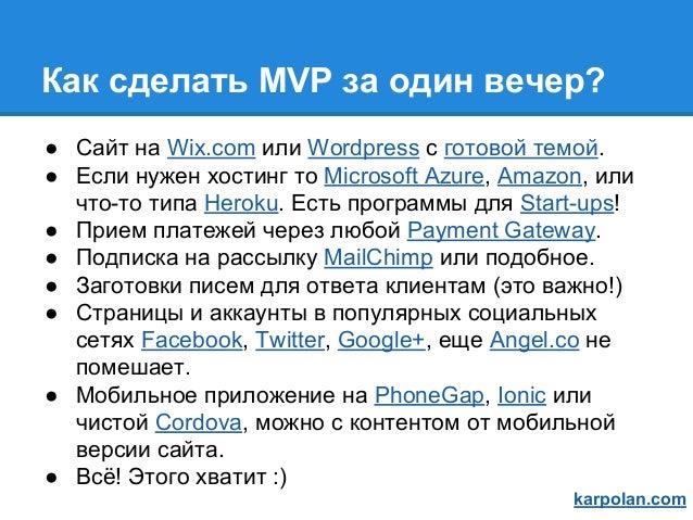 Как сделать MVP за один вечер? ● Сайт на Wix.com или Wordpress c готовой темой. ● Если нужен хостинг то Microsoft Azure, A...