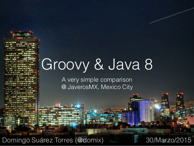 Groovy & Java 8 A very simple comparison @ JaverosMX, Mexico City 30/Marzo/2015Domingo Suárez Torres (@domix)