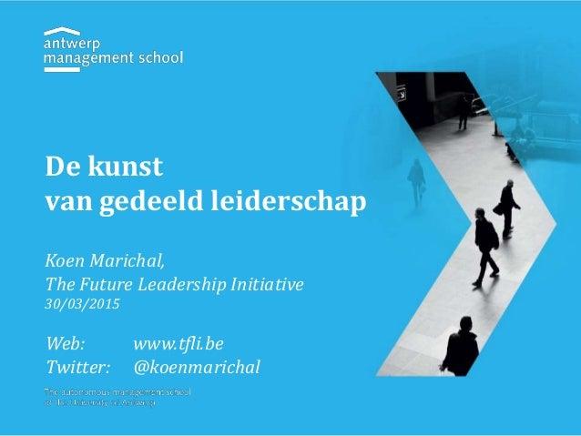 De kunst van gedeeld leiderschap Koen Marichal, The Future Leadership Initiative 30/03/2015 Web: www.tfli.be Twitter: @koe...