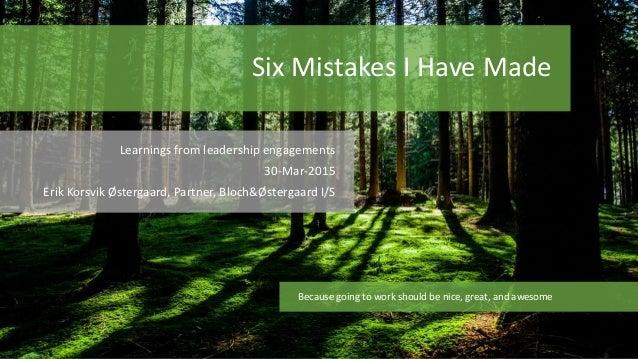 Six Mistakes I Have Made Learnings from leadership engagements 30-Mar-2015 Erik Korsvik Østergaard, Partner, Bloch&Østerga...