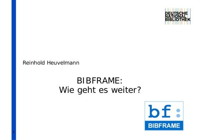1 BIBFRAME: Wie geht es weiter? Reinhold Heuvelmann