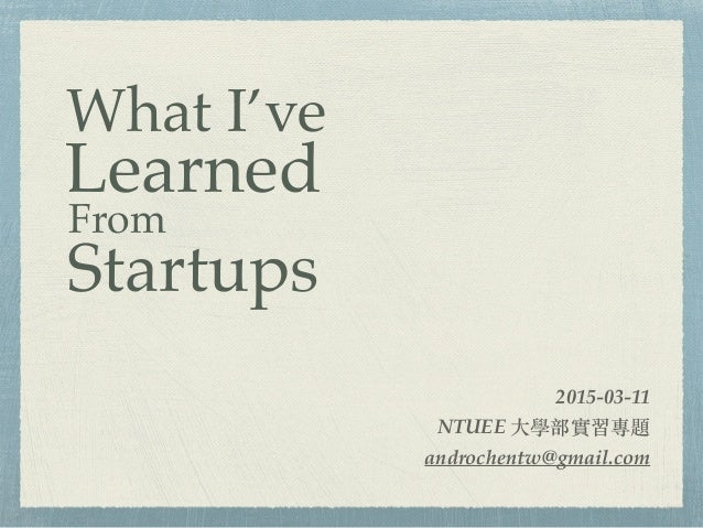 2015-03-11 NTUEE ⼤大學部實習專題 androchentw@gmail.com What I've Learned From Startups