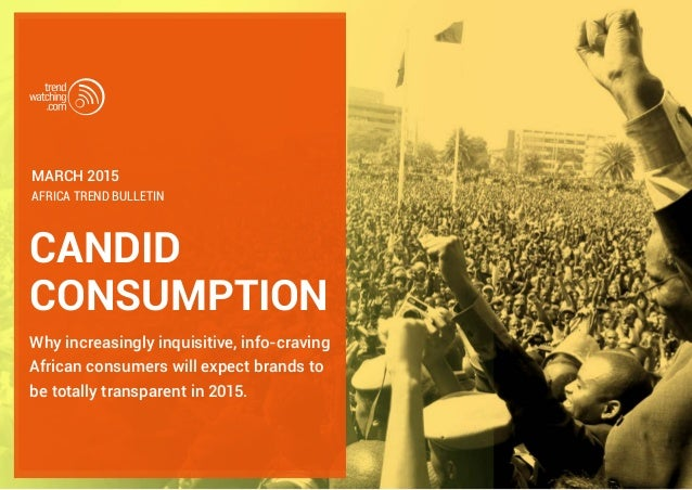 CANDID CONSUMPTION Why increasingly inquisitive, info-craving African consumers will expect brands to be totally transpare...