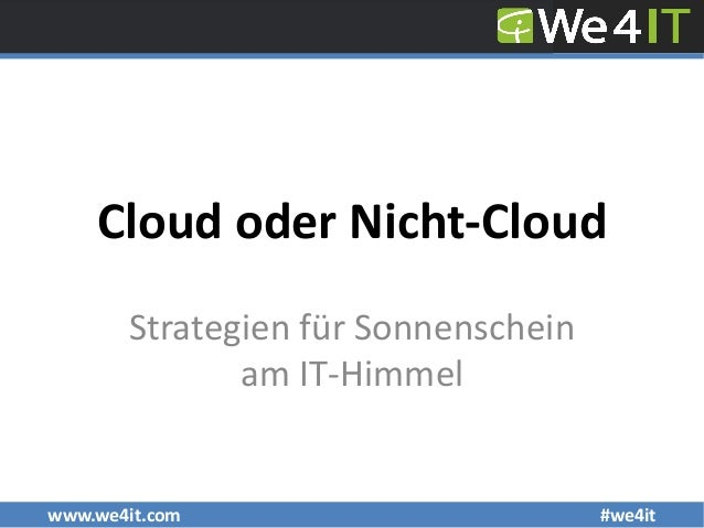 www.we4it.com #we4it Cloud oder Nicht-Cloud Strategien für Sonnenschein am IT-Himmel