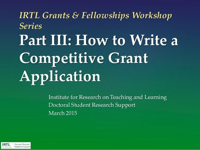 IRTL Grants & Fellowships Workshop Series Part III: How to Write a Competitive Grant Application Institute for Research on...