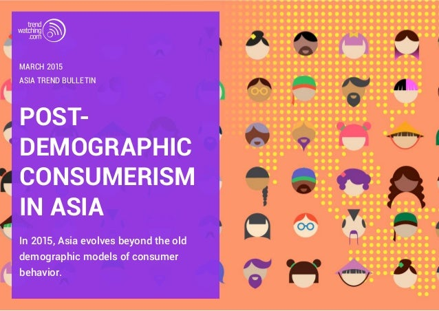 POST- DEMOGRAPHIC CONSUMERISM IN ASIA In 2015, Asia evolves beyond the old demographic models of consumer behavior. ASIA T...