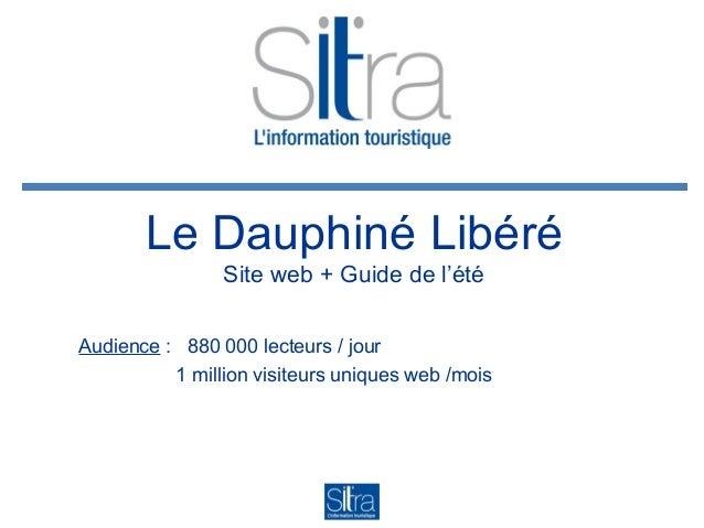 Le Dauphiné Libéré Site web + Guide de l'été Audience : 880 000 lecteurs / jour 1 million visiteurs uniques web /mois