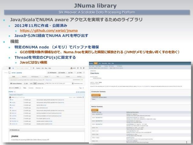 Silk Weaver: A Scalable Data Processing Platform JNuma library  Java/ScalaでNUMA aware アクセスを実現するためのライブラリ  2012年11月に作成・公開済...