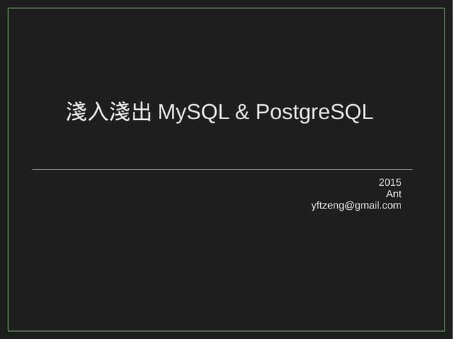 淺入淺出 MySQL & PostgreSQL 2015 Ant yftzeng@gmail.com