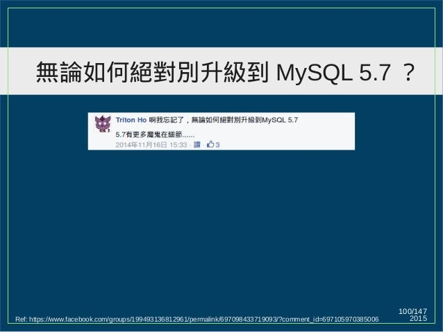 2015 100/147 無論如何絕對別升級到 MySQL 5.7 ? Ref: https://www.facebook.com/groups/199493136812961/permalink/697098433719093/?commen...