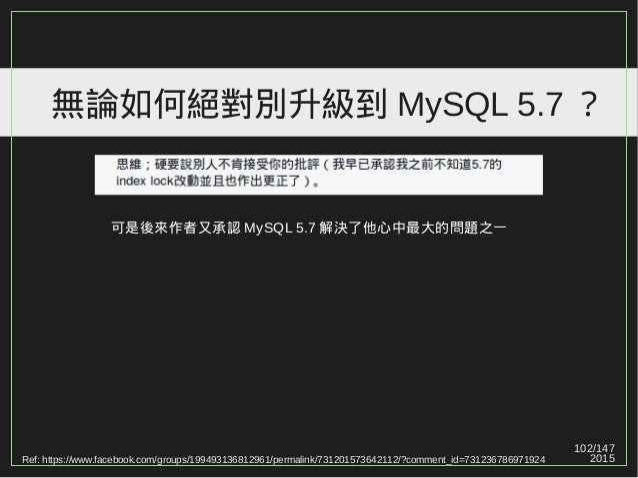 102/147 2015 無論如何絕對別升級到 MySQL 5.7 ? Ref: https://www.facebook.com/groups/199493136812961/permalink/731201573642112/?commen...