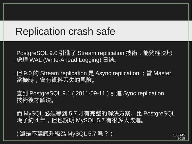 2015 103/147 Replication crash safe 是否能夠忍受資料丟失? Master-slave 是否能容忍資料不一致? ( 資料在 Master 寫入成功,但尚未複製於 Slave 時發生當機 ) 金融業?