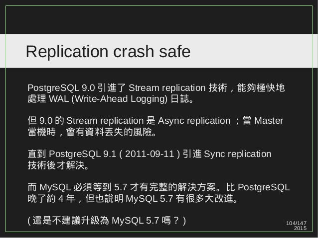 104/147 2015 Replication crash safe PostgreSQL 9.0 引進了 Stream replication 技術,能夠極快地 處理 WAL (Write-Ahead Logging) 日誌。 但 9.0 ...