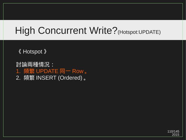 110/147 2015 High Concurrent Write?(Hotspot) 《 Hotspot 》 討論兩種情況: 1. 頻繁 UPDATE 同一 Row 。 2. 頻繁 INSERT (Ordered) 。