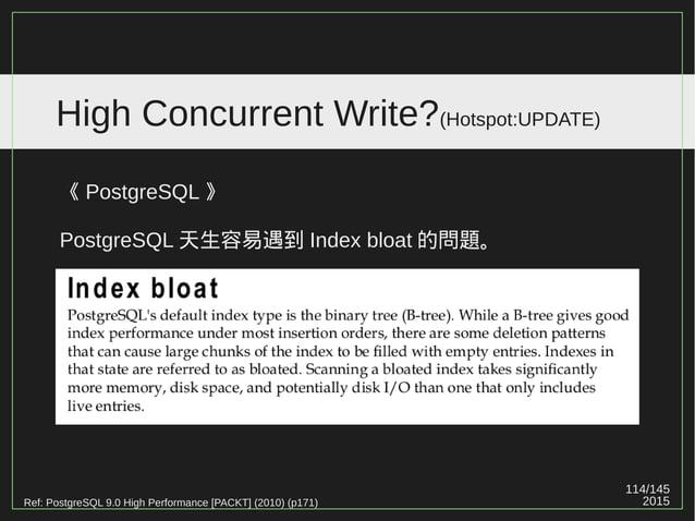 114/147 2015 High Concurrent Write?(Hotspot:UPDATE) 《 MySQL 》 直接 UPDATE 在同一 Row ,不會造成該 Page 的大小變化。 《 PostgreSQL 》 盡量在同一 Pa...