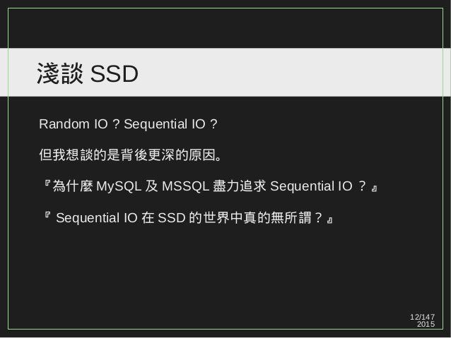 12/147 2015 淺談 SSD Random IO ? Sequential IO ? 但我想談的是背後更深的原因。 『為什麼 MySQL 及 MSSQL 盡力追求 Sequential IO ?』 『 Sequential IO 在 S...