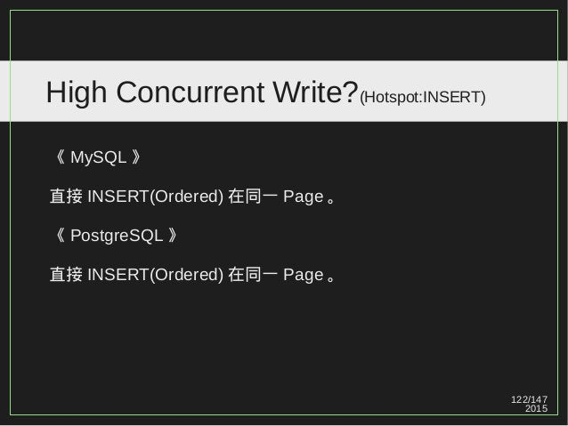 122/147 2015 High Concurrent Write?(Hotspot:INSERT) 《 MySQL 》 直接 INSERT(Ordered) 在同一 Page 。 《 PostgreSQL 》 直接 INSERT(Order...
