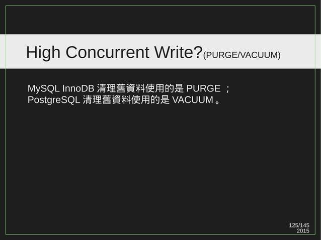 125/147 2015 High Concurrent Write?( 實驗數據 ) 有沒有把 PostgreSQL VACUUM / Fragmentation 因子考慮進去? 有些從開始到結束,可能連一次 VACUUM 都沒執行過。 Po...