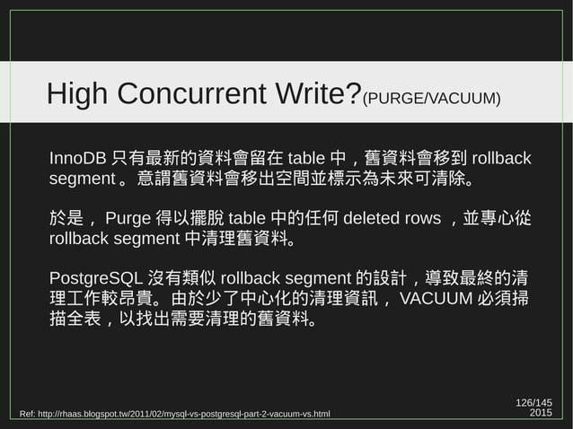 126/147 2015 High Concurrent Write?(PURGE/VACUUM) MySQL InnoDB 清理舊資料使用的是 PURGE ; PostgreSQL 清理舊資料使用的是 VACUUM 。