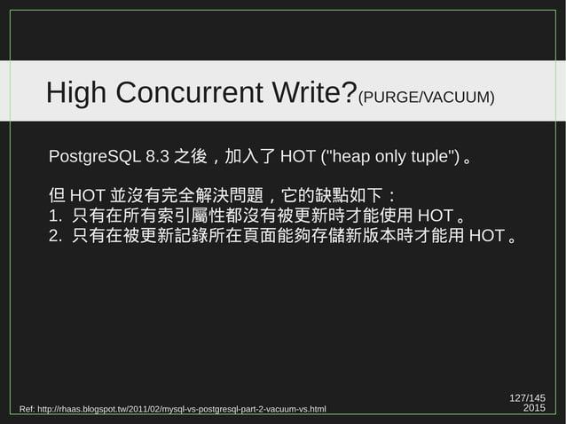 127/147 2015 High Concurrent Write?(PURGE/VACUUM) InnoDB 只有最新的資料會留在 table 中,舊資料會移到 rollback segment 。意謂舊資料會移出空間並標示為未來可清除。 ...