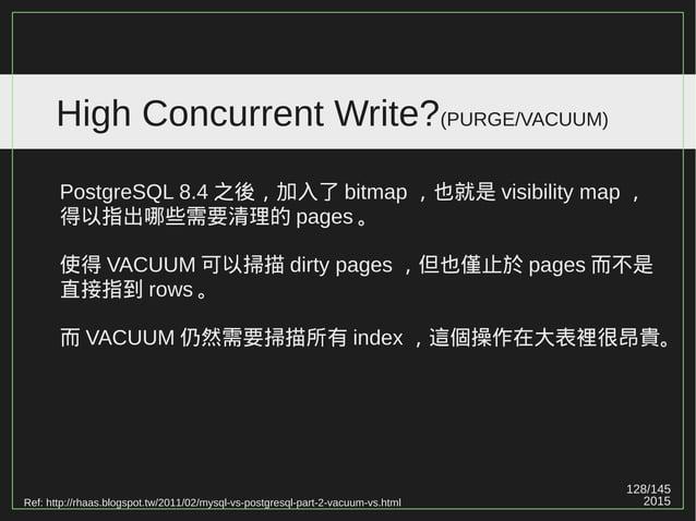 "128/147 2015 High Concurrent Write?(PURGE/VACUUM) PostgreSQL 8.3 之後,加入了 HOT (""heap only tuple"") 。 但 HOT 並沒有完全解決問題,它的缺點如下: ..."