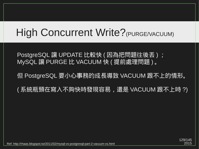 129/147 2015 High Concurrent Write?(PURGE/VACUUM) PostgreSQL 8.4 之後,加入了 bitmap ,也就是 visibility map , 得以指出哪些需要清理的 pages 。 使...