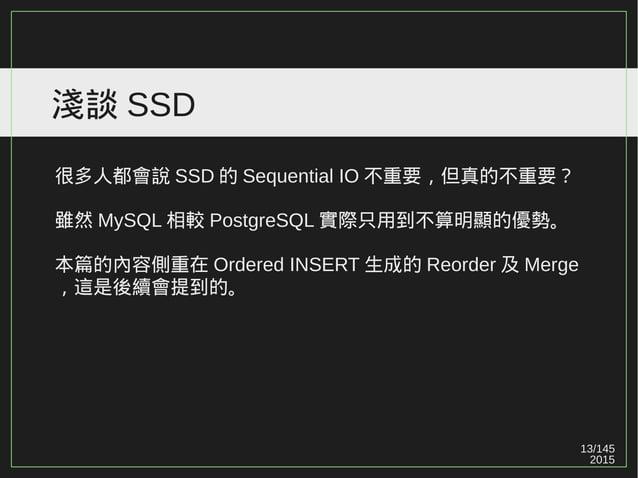 13/147 2015 淺談 SSD 很多人都會說 SSD 的 Sequential IO 不重要,但真的不重要? 雖然 MySQL 相較 PostgreSQL 實際只用到不算明顯的優勢。 本篇的內容側重在 Ordered INSERT 生成的...